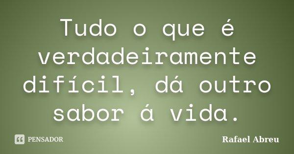 Tudo o que é verdadeiramente difícil, dá outro sabor á vida.... Frase de Rafael Abreu.