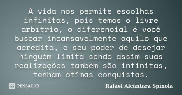 A vida nos permite escolhas infinitas, pois temos o livre arbítrio, o diferencial é você buscar incansavelmente aquilo que acredita, o seu poder de desejar ning... Frase de Rafael Alcântara Spínola.