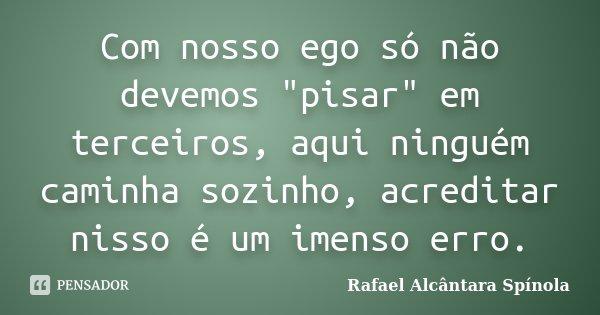 """Com nosso ego só não devemos """"pisar"""" em terceiros, aqui ninguém caminha sozinho, acreditar nisso é um imenso erro.... Frase de Rafael Alcântara Spínola."""