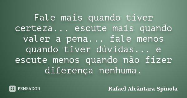 Fale mais quando tiver certeza... escute mais quando valer a pena... fale menos quando tiver dúvidas... e escute menos quando não fizer diferença nenhuma.... Frase de Rafael Alcântara Spínola.