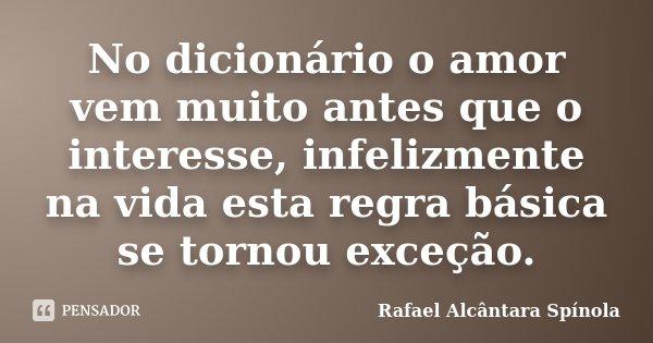 No dicionário o amor vem muito antes que o interesse, infelizmente na vida esta regra básica se tornou exceção.... Frase de Rafael Alcântara Spínola.