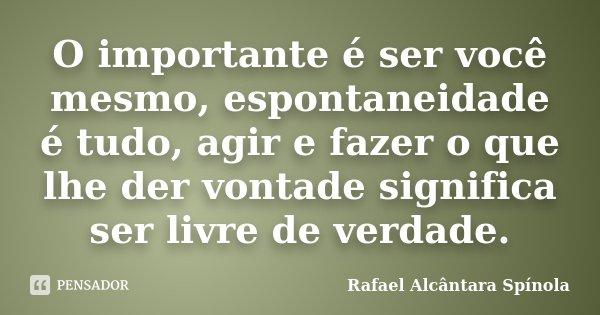O importante é ser você mesmo, espontaneidade é tudo, agir e fazer o que lhe der vontade significa ser livre de verdade.... Frase de Rafael Alcântara Spínola.