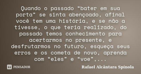 """Quando o passado """"bater em sua porta"""" se sinta abençoado, afinal você tem uma história, e se não a tivesse, o que teria realizado, do passado temos conhecimento... Frase de Rafael Alcântara Spínola."""