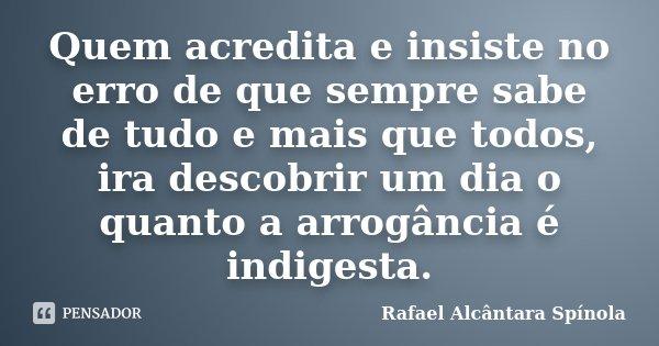 Quem acredita e insiste no erro de que sempre sabe de tudo e mais que todos, ira descobrir um dia o quanto a arrogância é indigesta.... Frase de Rafael Alcântara Spínola.