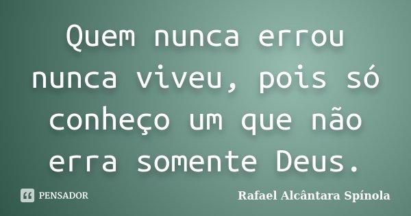 Quem nunca errou nunca viveu, pois só conheço um que não erra somente Deus.... Frase de Rafael Alcântara Spínola.