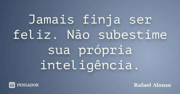 Jamais finja ser feliz. Não subestime sua própria inteligência... Frase de Rafael Alonso.