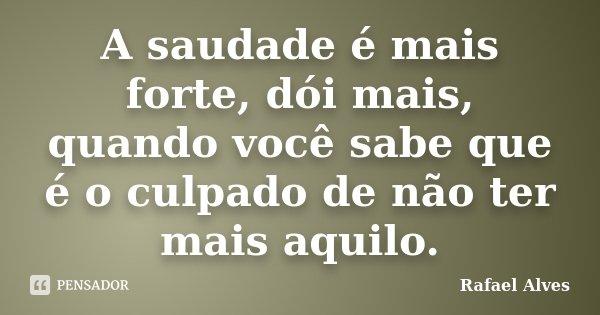 A saudade é mais forte, dói mais, quando você sabe que é o culpado de não ter mais aquilo.... Frase de Rafael Alves.