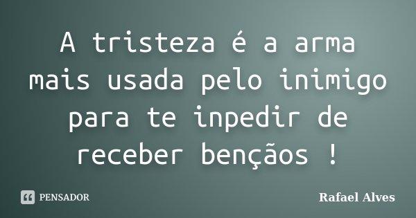 A tristeza é a arma mais usada pelo inimigo para te inpedir de receber bençãos !... Frase de Rafael Alves.