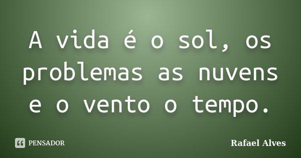 A vida é o sol, os problemas as nuvens e o vento o tempo.... Frase de Rafael Alves.