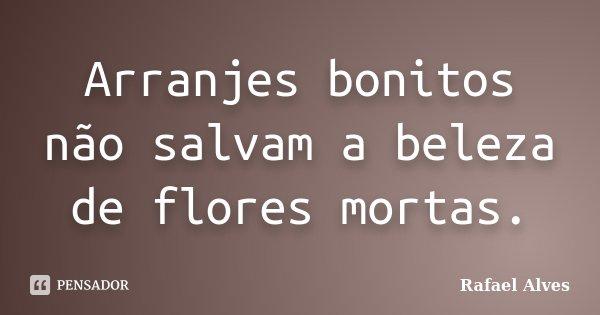 Arranjes bonitos não salvam a beleza de flores mortas.... Frase de Rafael Alves.