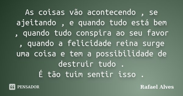 As coisas vão acontecendo , se ajeitando , e quando tudo está bem , quando tudo conspira ao seu favor , quando a felicidade reina surge uma coisa e tem a possib... Frase de Rafael Alves.