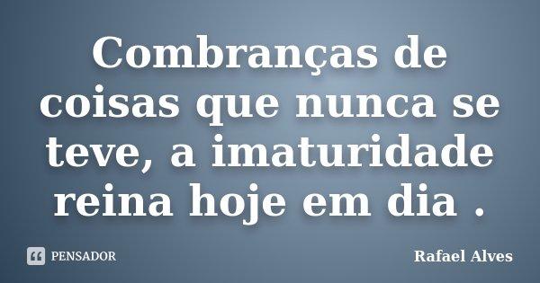 Combranças de coisas que nunca se teve, a imaturidade reina hoje em dia .... Frase de Rafael Alves.