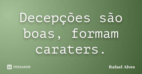 Decepções são boas, formam caraters.... Frase de Rafael Alves.