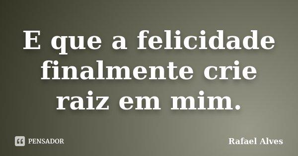 E que a felicidade finalmente crie raiz em mim.... Frase de Rafael Alves.