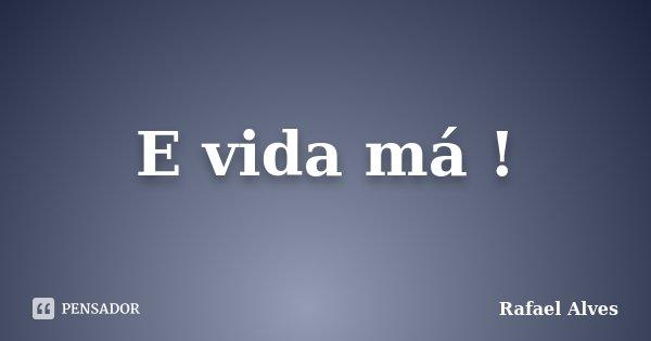 E vida má !... Frase de Rafael Alves.