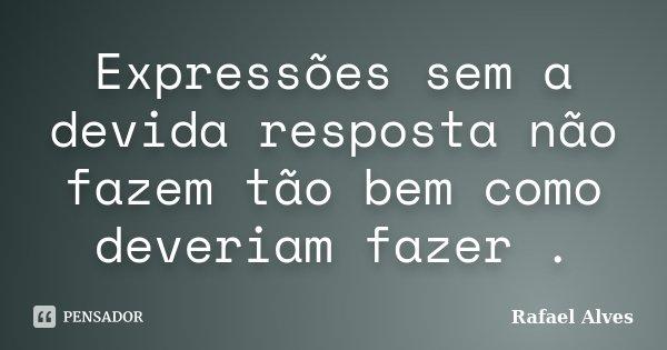 Expressões sem a devida resposta não fazem tão bem como deveriam fazer .... Frase de Rafael Alves.