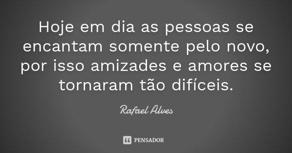 Hoje em dia as pessoas se encantam somente pelo novo, por isso amizades e amores se tornaram tão difíceis.... Frase de Rafael Alves.