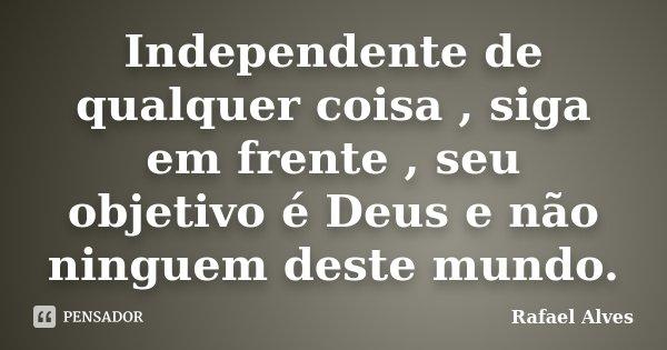 Independente de qualquer coisa , siga em frente , seu objetivo é Deus e não ninguem deste mundo.... Frase de Rafael Alves.
