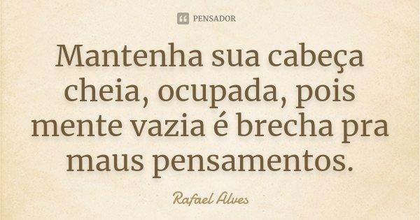 Mantenha sua cabeça cheia, ocupada, pois mente vazia é brecha pra maus pensamentos.... Frase de Rafael Alves.