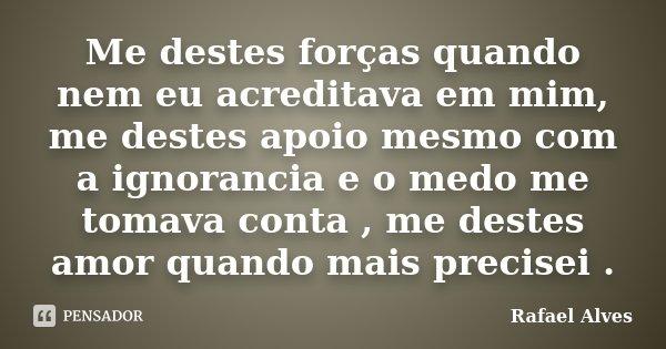 Me destes forças quando nem eu acreditava em mim, me destes apoio mesmo com a ignorancia e o medo me tomava conta , me destes amor quando mais precisei .... Frase de Rafael Alves.