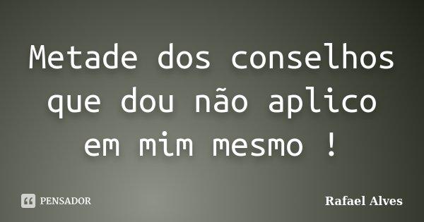 Metade dos conselhos que dou não aplico em mim mesmo !... Frase de Rafael Alves.