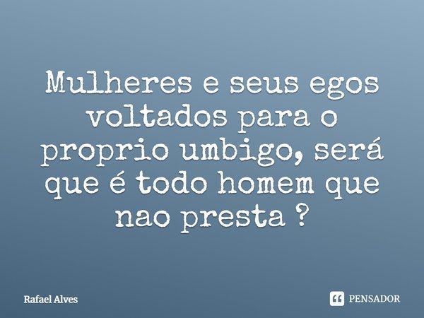 Mulheres e seus egos voltados para o proprio umbigo , será que é todo homem que nao presta ?... Frase de Rafael Alves.