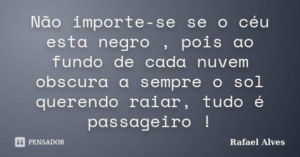 Não importe-se se o céu esta negro , pois ao fundo de cada nuvem obscura a sempre o sol querendo raiar, tudo é passageiro !... Frase de Rafael Alves.