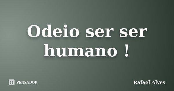 Odeio ser ser humano !... Frase de Rafael Alves.
