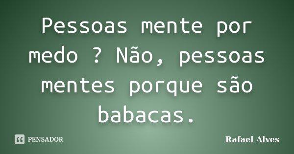 Pessoas mente por medo ? Não, pessoas mentes porque são babacas.... Frase de Rafael Alves.