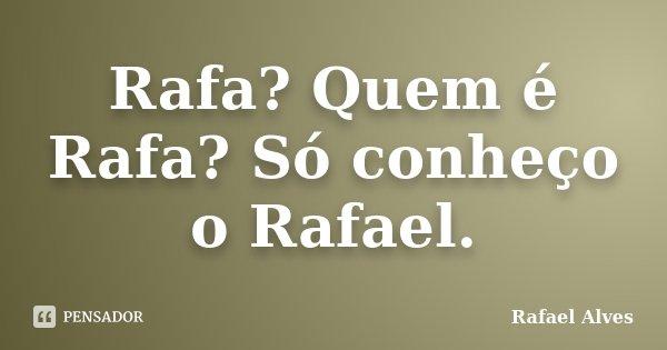 Rafa? Quem é Rafa? Só conheço o Rafael.... Frase de Rafael Alves.