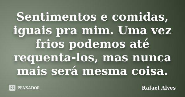 Sentimentos e comidas, iguais pra mim. Uma vez frios podemos até requenta-los, mas nunca mais será mesma coisa.... Frase de Rafael Alves.