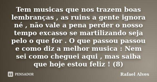 Tem musicas que nos trazem boas lembranças , as ruins a gente ignora né , não vale a pena perder o nosso tempo excasso se martilizando seja pelo o que for . O q... Frase de Rafael Alves.