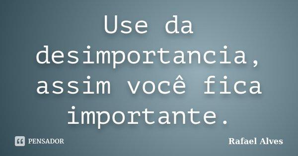 Use da desimportancia, assim você fica importante.... Frase de Rafael Alves.