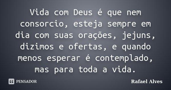 Vida com Deus é que nem consorcio, esteja sempre em dia com suas orações, jejuns, dizimos e ofertas, e quando menos esperar é contemplado, mas para toda a vida.... Frase de Rafael Alves.