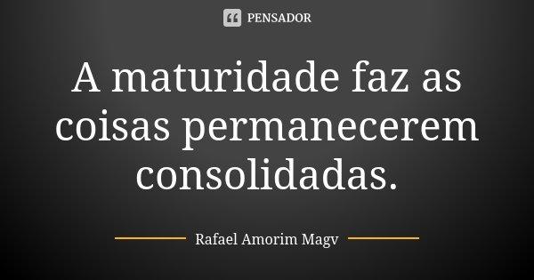 A maturidade faz as coisas permanecerem consolidadas.... Frase de Rafael Amorim Magv.