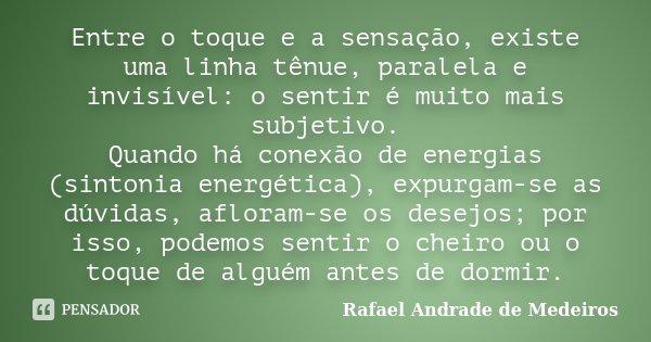 Entre o toque e a sensação, existe uma linha tênue, paralela e invisível: o sentir é muito mais subjetivo. Quando há conexão de energias (sintonia energética), ... Frase de Rafael Andrade de Medeiros.