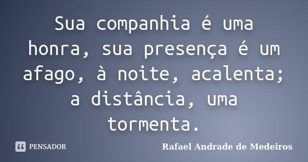 Sua companhia é uma honra, sua presença é um afago, à noite, acalenta; a distância, uma tormenta.... Frase de Rafael Andrade de Medeiros.