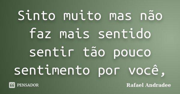 Sinto muito mas não faz mais sentido sentir tão pouco sentimento por você,... Frase de Rafael Andradee.