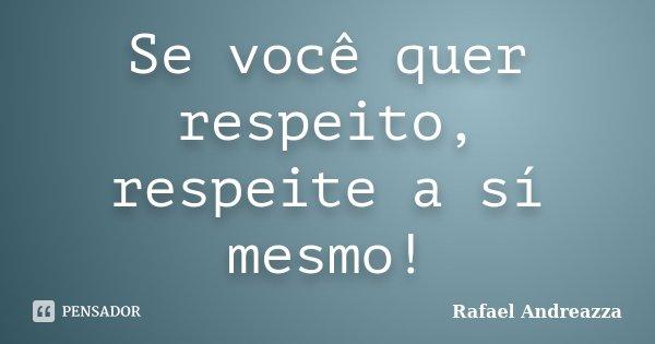 Se você quer respeito, respeite a sí mesmo!... Frase de Rafael Andreazza.