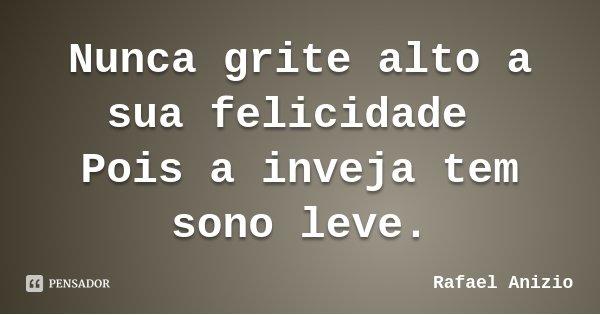 Nunca grite alto a sua felicidade Pois a inveja tem sono leve.... Frase de Rafael Anizio.