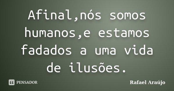Afinal,nós somos humanos,e estamos fadados a uma vida de ilusões.... Frase de Rafael Araújo.