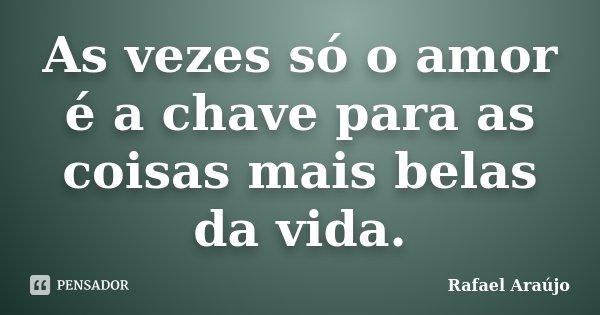 As vezes só o amor é a chave para as coisas mais belas da vida.... Frase de Rafael Araújo.