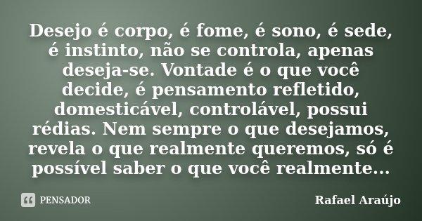 Desejo é corpo, é fome, é sono, é sede, é instinto, não se controla, apenas deseja-se. Vontade é o que você decide, é pensamento refletido, domesticável, contro... Frase de Rafael Araujo.