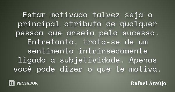 Estar motivado talvez seja o principal atributo de qualquer pessoa que anseia pelo sucesso. Entretanto, trata-se de um sentimento intrinsecamente ligado a subje... Frase de Rafael Araujo.