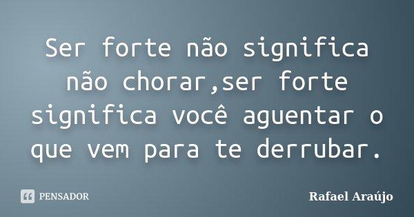 Ser forte não significa não chorar,ser forte significa você aguentar o que vem para te derrubar.... Frase de Rafael Araújo.