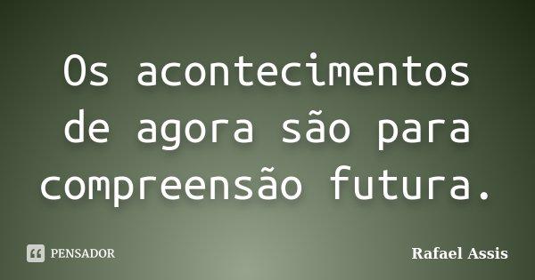 Os acontecimentos de agora são para compreensão futura.... Frase de Rafael Assis.