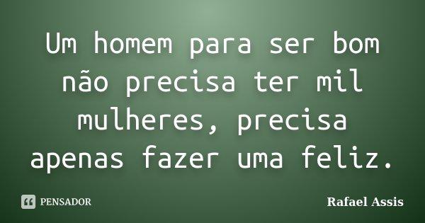 Um homem para ser bom não precisa ter mil mulheres, precisa apenas fazer uma feliz.... Frase de Rafael Assis.