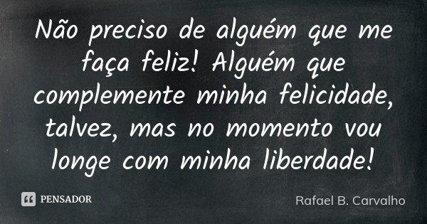 Não preciso de alguém que me faça feliz! Alguém que complemente minha felicidade, talvez, mas no momento vou longe com minha liberdade!... Frase de Rafael B. Carvalho.