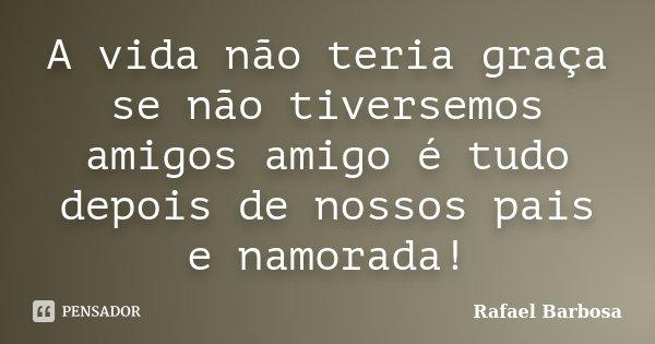 A vida não teria graça se não tiversemos amigos amigo é tudo depois de nossos pais e namorada!... Frase de Rafael Barbosa.