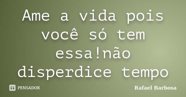 Ame a vida pois você só tem essa!não disperdice tempo... Frase de Rafael Barbosa.